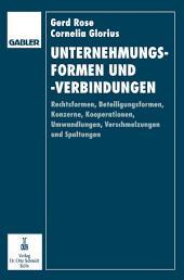 Unternehmungsformen und -verbindungen: Rechtsformen, Beteiligungsformen, Konzerne, Kooperationen, Umwandlungen, Verschmelzungen und Spaltungen in betriebswirtschaftlicher, rechtlicher und steuerlicher Sicht