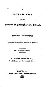 A General View of the Progress of Metaphysical, Ethical, and Political Philosophy: Since the Revival of Letters in Europe. In Two Dissertations, Volumes 1-2