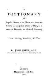 A Dictionary of Popular Names of the Plants which Furnish the Natural and Acquired Wants of Man, in All Matters of Domestic and General Economy: Their History, Products, & Uses