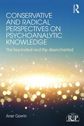 Conservative and Radical Perspectives on Psychoanalytic Knowledge: The Fascinated and the Disenchanted