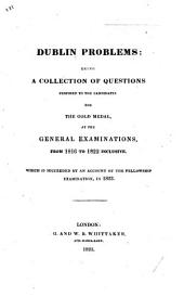 Dublin Problems; being a collection of question proposed to the candidates for the Gold Medal at the general examinations from 1816 to 1822 inclusive. Which is succeeded by an account of the Fellowship Examination in 1823