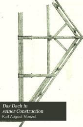 Das Dach in seiner Construction: seinem Verband in Holz und Eisen und seiner Eindeckung