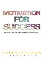 Motivation For Success: The Road Map To Creating Your Own Path To Success