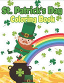 St. Patrick's Day Coloring Book: Happy St. Patrick's Day Activity Book for Kids a Fun Coloring for Learning Leprechauns, Pots of Gold, Rainbows, Clove