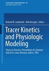 Tracer Kinetics and Physiologic Modeling: Theory to Practice. Proceedings of a Seminar held at St. Louis, Missouri, June 6, 1983