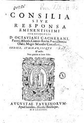 Consilia siue Responsa eminentissimi iurisconsulti Octauiani Cacherani, patritij Astensis, ... domini Osasci, ... Indice, summariisque ornata, & aucta