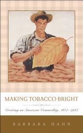 Making Tobacco Bright: Creating an American Commodity, 1617–1937