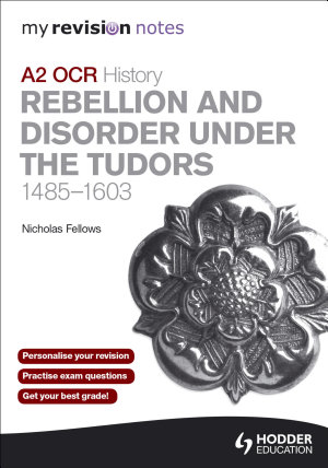 My Revision Notes OCR A2 History  Rebellion and Disorder under the Tudors 1485 1603 PDF