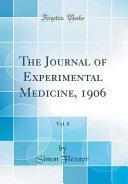 The Journal of Experimental Medicine, 1906, Vol. 8 (Classic Reprint)