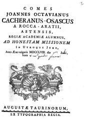 Comes Joannes Octavianus Cacheranus-Osascus a Rocca-Aratii, Astensis, Regiæ Academiæ alumnus, ad honestam missionem in utroque jure, anno æræ vulgaris 1758. die Junii, hora