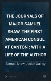 The Journals of Major Samuel Shaw: The First American Consul at Canton : with a Life of the Author