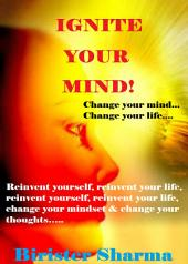 IGNITE YOUR MIND!: Change your mind and change your life: Reinvent yourself, reinvent your life, reinvent yourself, reinvent your life, change your mindset & change your thoughts…..