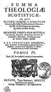 SUMMA THEOLOGIAE SCOTISTICAE: IN QUA EX FIDEI LUMINE, S. SCRIPTURAE Oraculis, Ecclesiae Traditionibus, & Decretis, SS. PP. & Theologorum sententia, & rectae rationis ductu, RELIGIONIS CHRISTIANAE MYSTERIA, Sacramenta, Dogmata, [et] praecepta breviter, [et] scholastice explicantur, [et] propugnantur ad mentem Doctoris Subtilis. Tract. XI. De ineffabili mysterio Incarnationis, Volume 6