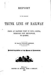 Report on the Proposed Trunk Line of Railway from an Eastern Port in Nova Scotia, Through New Brunswick, to Quebec
