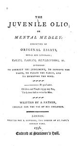 The Juvenile Olio, Or Mental Medley: Consisting of Original Essays, Moral and Literary, Tales, Fables, Reflections, &c. Intended to Correct the Judgement, to Improve the Taste, to Please the Fancy, and to Humanize the Mind