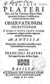 Felicis Plateri ... Observationum Selectiorum È Diariis Ipsius Pract. Passim excerptarum...