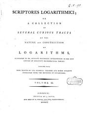 Scriptores Logarithmici; Or, a Collection of Several Curious Tracts on the Nature and Construction of Logarithms, Mentioned in Dr. Hutton's Historical Introduction to His New Edition of Sherwin's Mathematical Tables: Together with Some Tracts on the Binomial Theorem and Other Subjects Connected with the Doctrine of Logarithms. Volume 1. [- 6.!