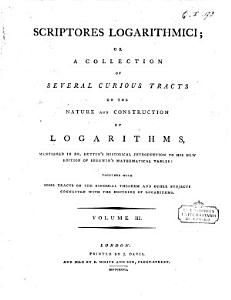 Scriptores Logarithmici  Or  a Collection of Several Curious Tracts on the Nature and Construction of Logarithms  Mentioned in Dr  Hutton s Historical Introduction to His New Edition of Sherwin s Mathematical Tables  Together with Some Tracts on the Binomial Theorem and Other Subjects Connected with the Doctrine of Logarithms  Volume 1     6   Book