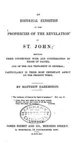 An Historical Exposition of the Prophecies of the Revelation of St. John: Shewing Their Connection with and Confirmation of Those of Daniel, and the Old Testament in General; Particularly in Their Most Important Aspect on the Present Times