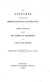 The Lectures Delivered Before the American Institute of Instruction: In Boston, August, 1836 : Including the Journal of Proceedings, and a List of the Officers : Published Under the Direction of the Board of Censors
