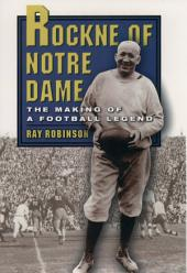 Rockne of Notre Dame: The Making of a Football Legend