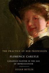 The Practice of Her Profession: Florence Carlyle, Canadian Painter in the Age of Impressionism