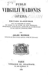 Opera: Édition classique avec une biographie de Virgile, des notices sur ses oeuvres, des notes historiques, gëographiques, mythologiques, littéraires et grammaticales et une carte de l'itinéraire d'Enée