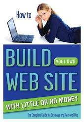 How to Build Your Own Web Site with Little Or No Money: The Complete Guide for Business and Personal Use