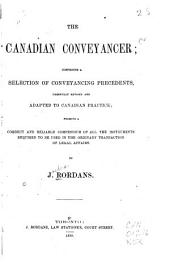 The Canadian Conveyancer: Comprising a Selection of Conveyancing Precedents, Carefully Revised and Adapted to Canadian Practice : Forming a Correct and Reliable Compendium of All the Instruments Required to be Used in the Ordinary Transaction of Legal Affairs