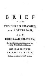 Brief van Desiderius Erasmus, van Rotterdam, aan Koenraad Pelikaan, bevattende zyn gevoelen wegens het Heilig Avondmaal des Heeren: Mitsgaders twee predikatien, onlangs over dezelve stoffe gedaan