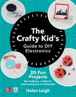 The Crafty Kids Guide to DIY Electronics  20 Fun Projects for Makers  Crafters  and Everyone in Between PDF