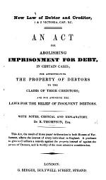 New Law of Debtor and Creditor 1 & 2 Victoria, c. xc. An Act for abolishing Imprisonment for Debt ... With notes ... by R. Thompson