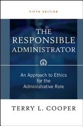 The Responsible Administrator: An Approach to Ethics for the Administrative Role, Edition 5
