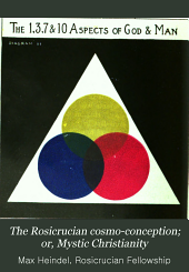 The Rosicrucian Cosmo-conception; Or, Mystic Christianity: An Elemenetary Treatise Upon Man's Past Evolution, Present Constitution and Future Development