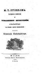 M. T. Cycerona xięgi dwie o wynalezieniu retoryczném. z łacińskiego na polski język przełożone przez Klemensa Żukowskiego