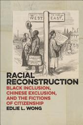 Racial Reconstruction: Black Inclusion, Chinese Exclusion, and the Fictions of Citizenship