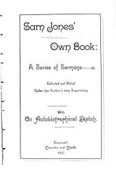 Sam Jones' Own Book: A Series of Sermons Collected and Edited Under the Author's Own Supervision ; with an Autobiographical Sketch