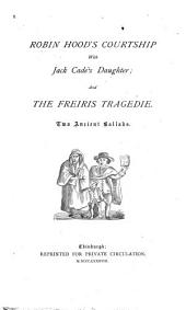 Robin Hood's Courtship with Jack Cade's Daughter: And The Freiris Tragedie; Two Ancient Ballads