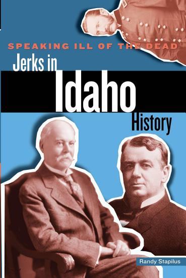 Speaking Ill of the Dead  Jerks in Idaho History PDF