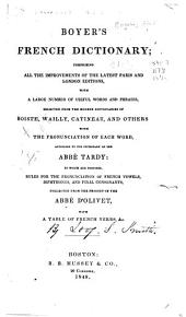 Boyer's French Dictionary: Comprising All the Improvements of the Latest Paris and London Editions, with a Large Number of Useful Words and Phrases, Selected from the Modern Dictionaries of Boiste, Wailly, Catineau, and Others, with the Pronunciation of Each Word, According to the Dictionary of the Abbé Tardy: to which are Prefixed, Rules for the Pronunciation of French Vowels, Diphthongs, and Final Consonants, Collected from the Prosody of the Abbé D'Olivet, with a Table of French Verbs, &c