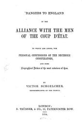 Dangers to England of the Alliance with the Men of the Coup D'état: To which are Added, the Personal Confessions of the December Conspirators, and Some Biographical Notices of the Most Notorious of Them