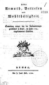 Ueber Armuth, Betteley und Wohlthätigkeit: Sammlung einiger ben der Aufmunterungsgesellschaft in Basel, im Jahr 1779, eingekommener Schriften