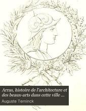 Arras, histoire de l'architecture et des beaux-arts dans cette ville ... jusqu'à la fin du xviiie. siècle