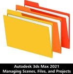 Autodesk 3ds Max 2021 Managing Scenes, Files, and Projects
