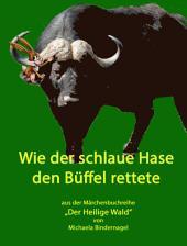"""Wie der schlaue Hase den Büffel rettete: Aus der Märchenbuchreihe """"Der Heilige Wald, Afrikanische Tiermärchen"""