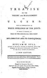A Treatise on the Theory and Management of Ulcers  with a Dissertation on White Swellings of the Joints  To which is Prefixed  an Essay on the Chirurgical Treatment of Inflammation and Its Consequences  By Benjamin Bell    A New Edition PDF