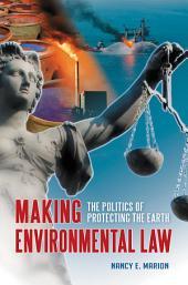 Making Environmental Law: The Politics of Protecting the Earth: The Politics of Protecting the Earth