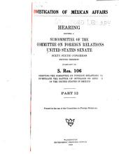 Investigation of Mexican Affairs: Hearing Before a Subcommittee of the Committee on Foreign Relations, United States Senate, Sixty-sixth Congress, First [-second] Session, Pursuant to S. Res. 106 Directing the Committee on Foreign Relations to Investigate the Matter of Outrages on Citizens of the United States in Mexico, Parts 12-17