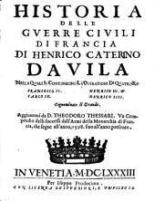 Historia Delle Guerre Civili Di Francia Nella Quale Si Contengono Le Operationi Di Quatro Re Francesco II. Carlo IX. Henrico III. et Henrico IIII.