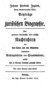 Johann Friedrich Juglers ... Beytrage zur juristischen biographie: Oder, Genauere litterȧrische und critische nachrichten von dem leben und den schriften verstorbener rechtsgelehrten und staatsmȧnner, welche sich in Europa beru̇hmt gemacht haben ...